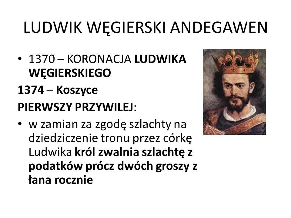 LUDWIK WĘGIERSKI ANDEGAWEN 1370 – KORONACJA LUDWIKA WĘGIERSKIEGO 1374 – Koszyce PIERWSZY PRZYWILEJ: w zamian za zgodę szlachty na dziedziczenie tronu przez córkę Ludwika król zwalnia szlachtę z podatków prócz dwóch groszy z łana rocznie