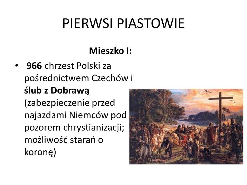 PIERWSI PIASTOWIE Mieszko I: 966 chrzest Polski za pośrednictwem Czechów i ślub z Dobrawą (zabezpieczenie przed najazdami Niemców pod pozorem chrystianizacji; możliwość starań o koronę)