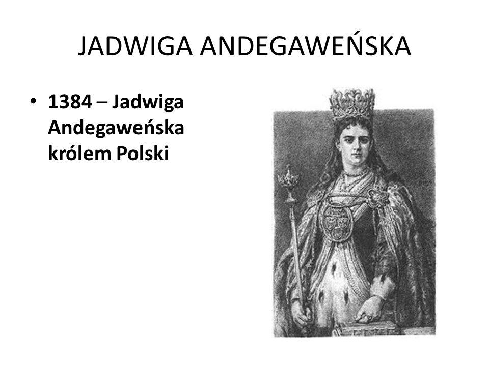 JADWIGA ANDEGAWEŃSKA 1384 – Jadwiga Andegaweńska królem Polski