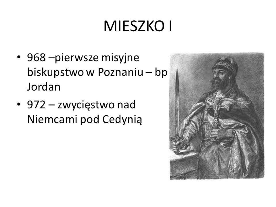 MIESZKO I 968 –pierwsze misyjne biskupstwo w Poznaniu – bp Jordan 972 – zwycięstwo nad Niemcami pod Cedynią