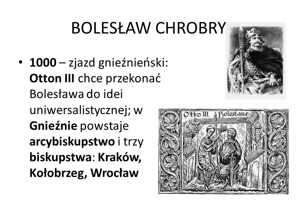 BOLESŁAW CHROBRY 1000 – zjazd gnieźnieński: Otton III chce przekonać Bolesława do idei uniwersalistycznej; w Gnieźnie powstaje arcybiskupstwo i trzy biskupstwa: Kraków, Kołobrzeg, Wrocław