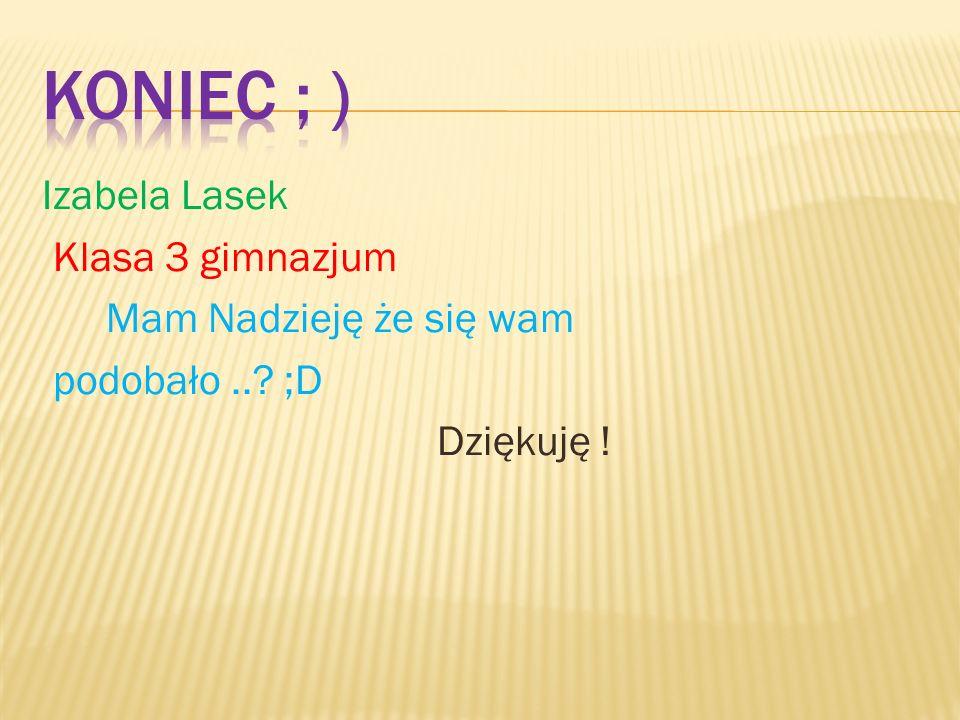 Izabela Lasek Klasa 3 gimnazjum Mam Nadzieję że się wam podobało..? ;D Dziękuję !