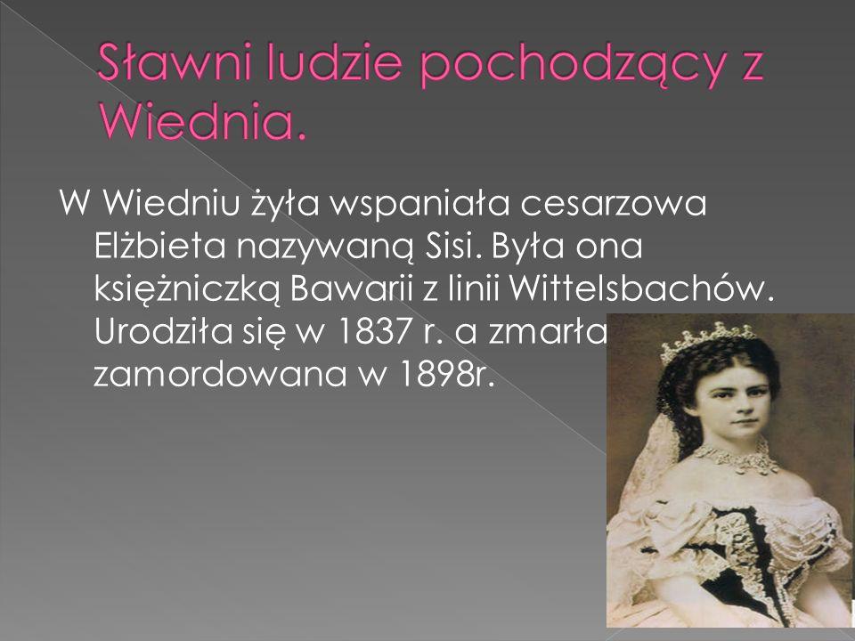 W Wiedniu żyła wspaniała cesarzowa Elżbieta nazywaną Sisi. Była ona księżniczką Bawarii z linii Wittelsbachów. Urodziła się w 1837 r. a zmarła zamordo