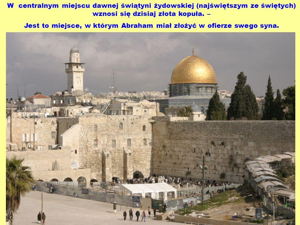 W centralnym miejscu dawnej świątyni żydowskiej (najświętszym ze świętych) wznosi się dzisiaj złota kopuła. – Jest to miejsce, w którym Abraham miał z
