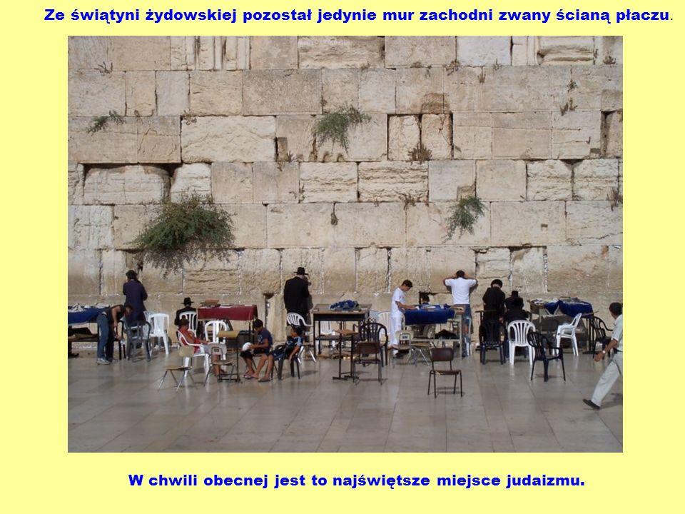 Ze świątyni żydowskiej pozostał jedynie mur zachodni zwany ścianą płaczu. W chwili obecnej jest to najświętsze miejsce judaizmu.