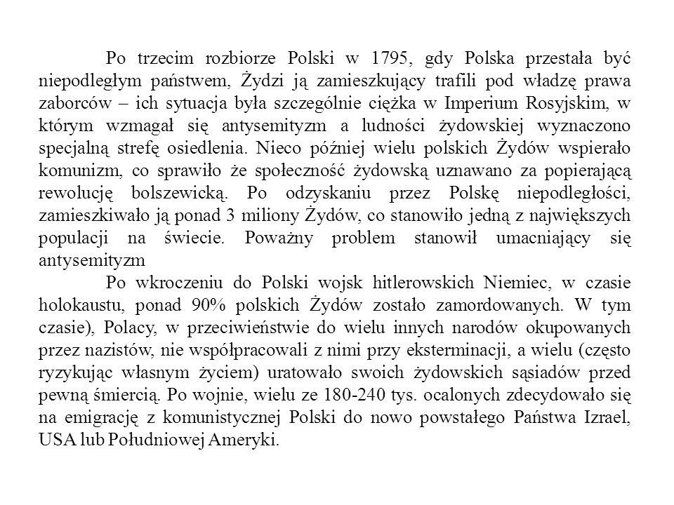 Po trzecim rozbiorze Polski w 1795, gdy Polska przestała być niepodległym państwem, Żydzi ją zamieszkujący trafili pod władzę prawa zaborców – ich sytuacja była szczególnie ciężka w Imperium Rosyjskim, w którym wzmagał się antysemityzm a ludności żydowskiej wyznaczono specjalną strefę osiedlenia.
