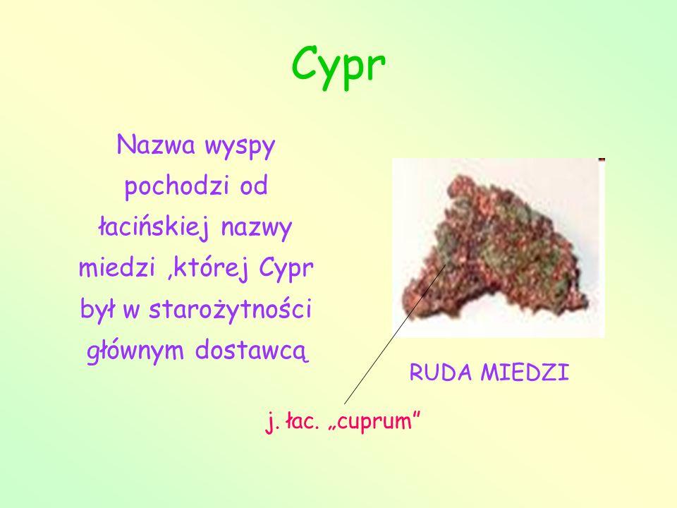 Cypr Nazwa wyspy pochodzi od łacińskiej nazwy miedzi,której Cypr był w starożytności głównym dostawcą RUDA MIEDZI j. łac. cuprum