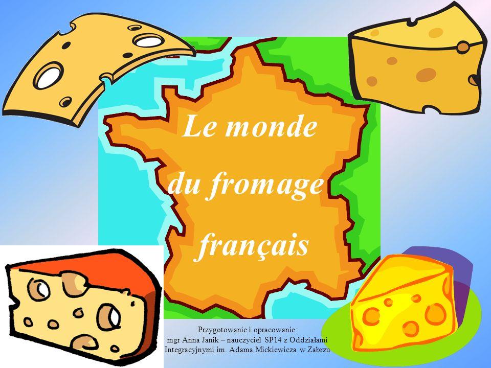 Le monde du fromage français Przygotowanie i opracowanie: mgr Anna Janik – nauczyciel SP14 z Oddziałami Integracyjnymi im. Adama Mickiewicza w Zabrzu