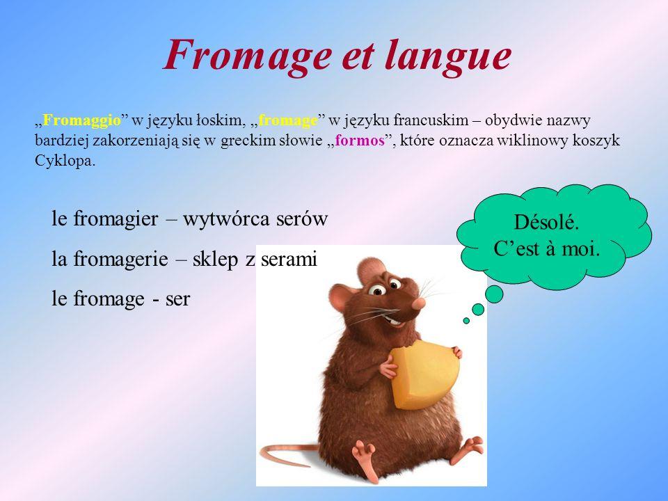 Fromage et langue Fromaggio w języku łoskim, fromage w języku francuskim – obydwie nazwy bardziej zakorzeniają się w greckim słowie formos, które ozna