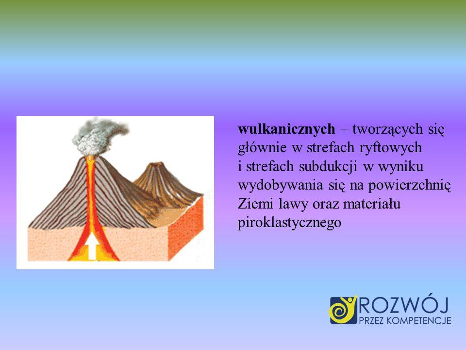 wulkanicznych – tworzących się głównie w strefach ryftowych i strefach subdukcji w wyniku wydobywania się na powierzchnię Ziemi lawy oraz materiału pi