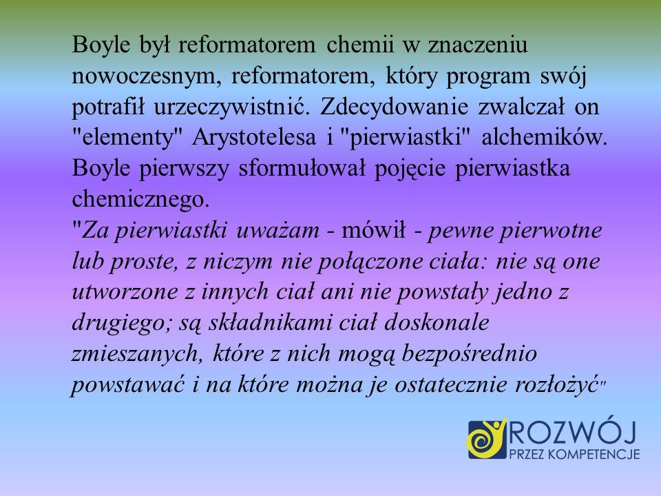 Boyle był reformatorem chemii w znaczeniu nowoczesnym, reformatorem, który program swój potrafił urzeczywistnić. Zdecydowanie zwalczał on