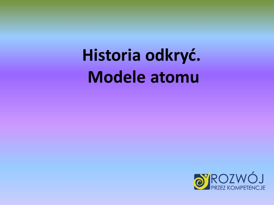 Historia odkryć. Modele atomu