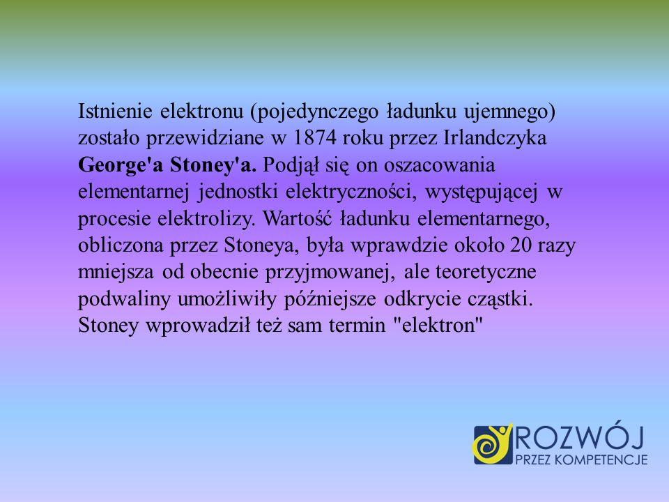 Istnienie elektronu (pojedynczego ładunku ujemnego) zostało przewidziane w 1874 roku przez Irlandczyka George'a Stoney'a. Podjął się on oszacowania el