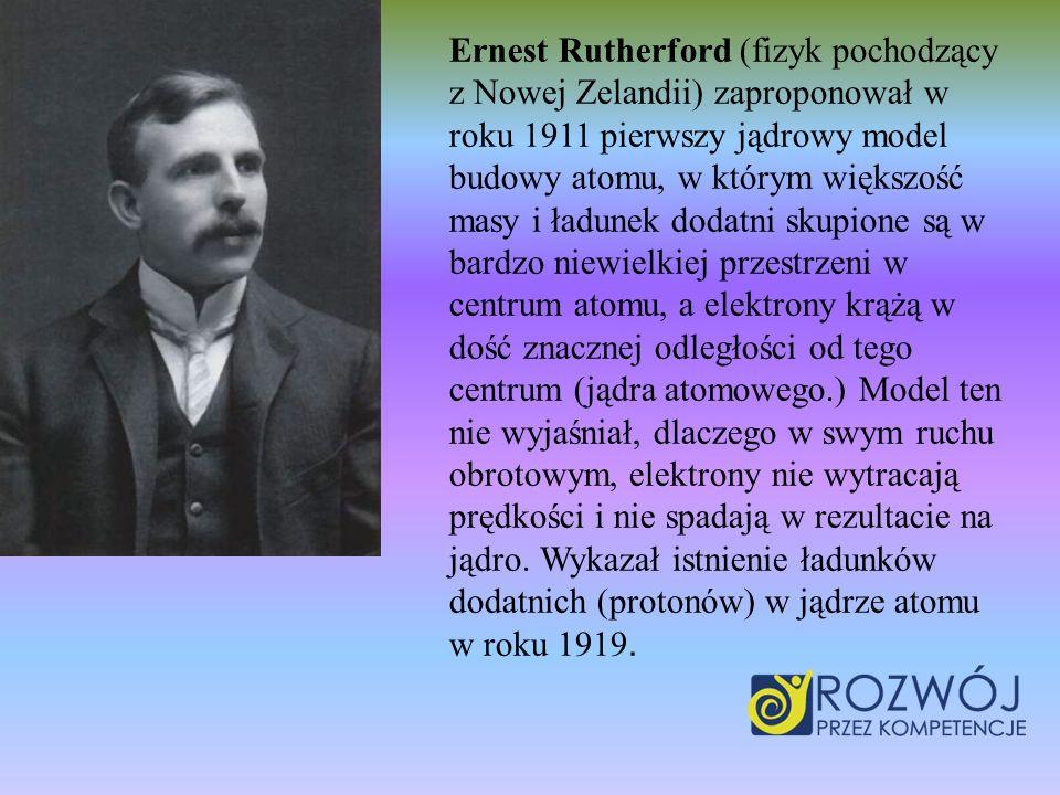 Ernest Rutherford (fizyk pochodzący z Nowej Zelandii) zaproponował w roku 1911 pierwszy jądrowy model budowy atomu, w którym większość masy i ładunek