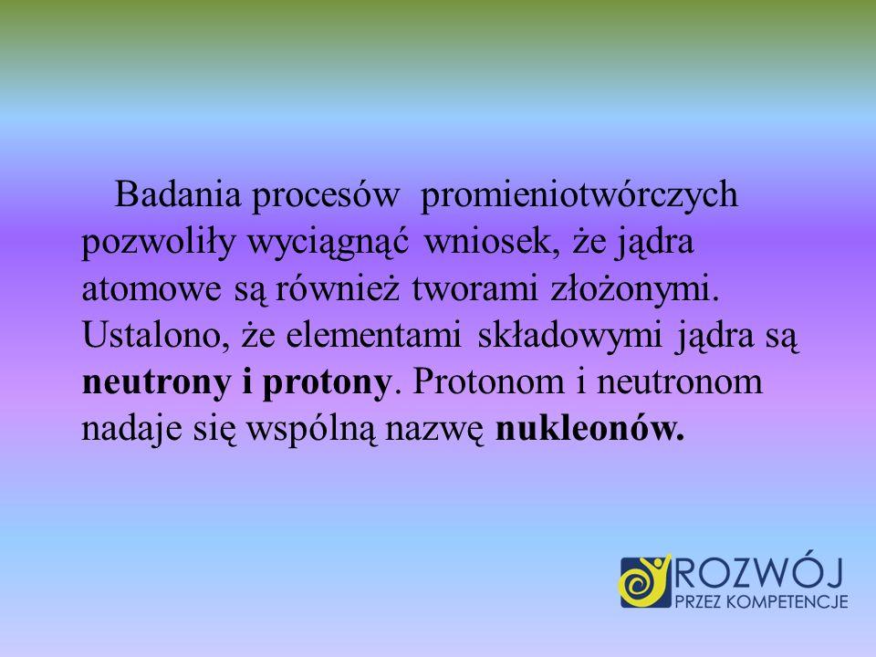 Badania procesów promieniotwórczych pozwoliły wyciągnąć wniosek, że jądra atomowe są również tworami złożonymi. Ustalono, że elementami składowymi jąd
