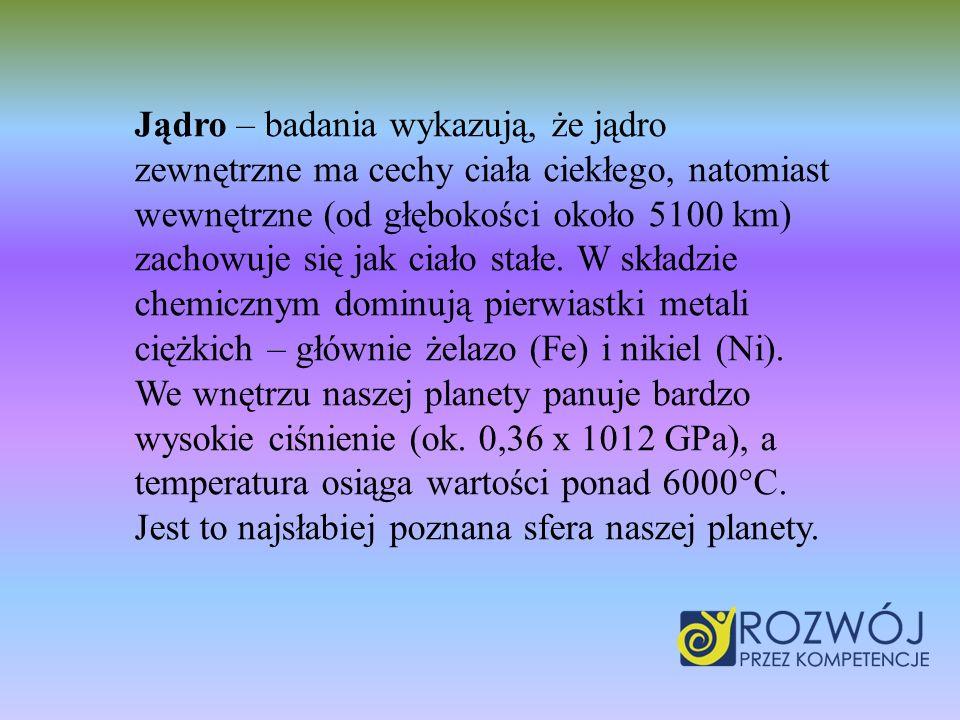 Jądro – badania wykazują, że jądro zewnętrzne ma cechy ciała ciekłego, natomiast wewnętrzne (od głębokości około 5100 km) zachowuje się jak ciało stał