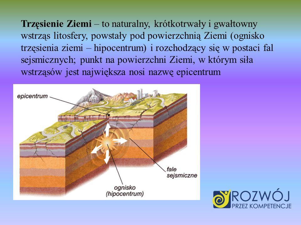 Trzęsienie Ziemi – to naturalny, krótkotrwały i gwałtowny wstrząs litosfery, powstały pod powierzchnią Ziemi (ognisko trzęsienia ziemi – hipocentrum)