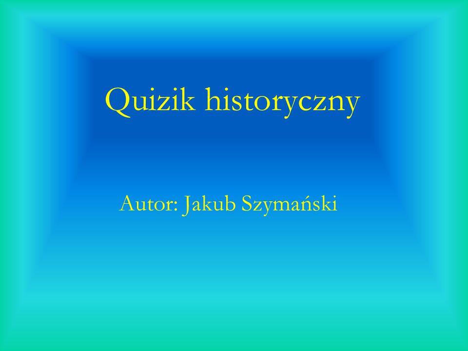 Quizik historyczny Autor: Jakub Szymański