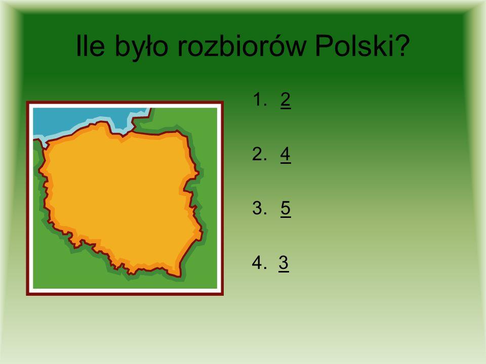 Ile było rozbiorów Polski? 1.22 2.44 3.55 4. 33