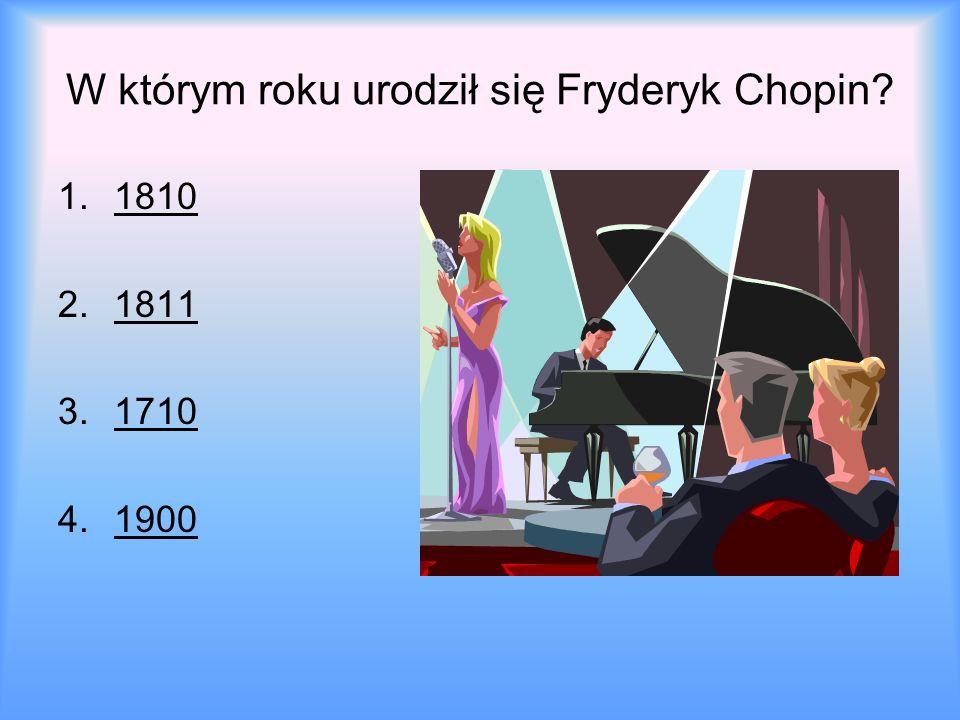 W którym roku urodził się Fryderyk Chopin? 1.18101810 2.18111811 3.17101710 4.19001900