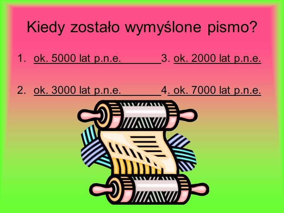 Kiedy zostało wymyślone pismo.1.ok. 5000 lat p.n.e.