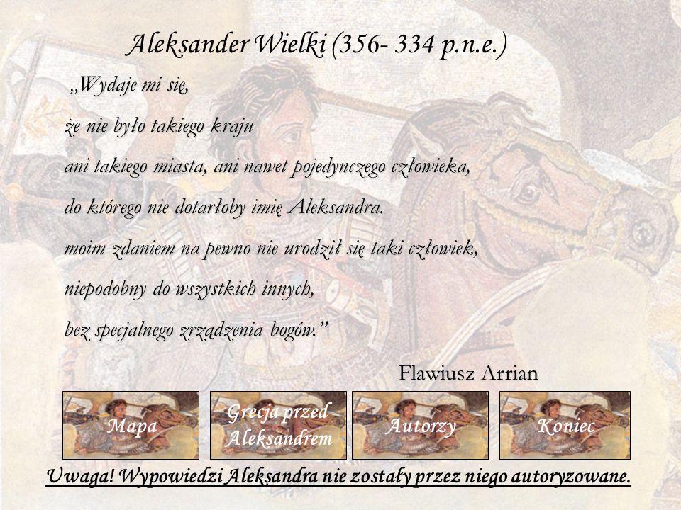 Koniec Grecja przed Aleksandrem MapaAutorzy Wydaje mi się, że nie było takiego kraju ani takiego miasta, ani nawet pojedynczego człowieka, do którego nie dotarłoby imię Aleksandra.