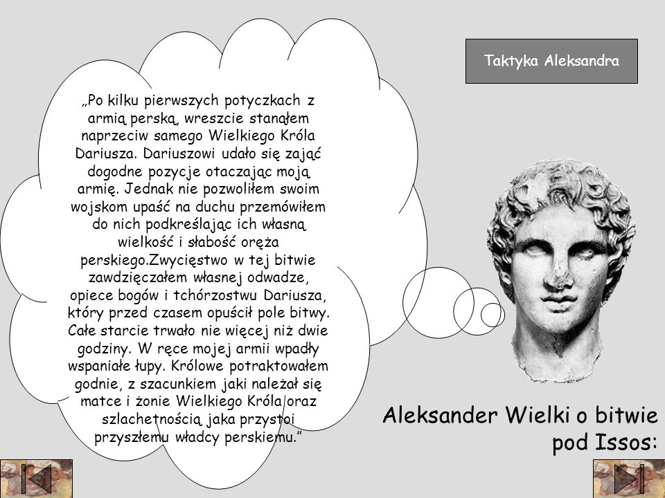 Aleksander Wielki o bitwie pod Issos: Po kilku pierwszych potyczkach z armią perską, wreszcie stanąłem naprzeciw samego Wielkiego Króla Dariusza.