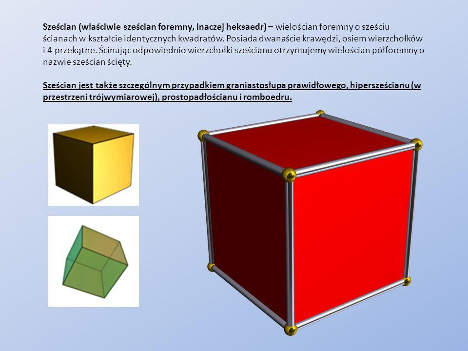 Sześcian (właściwie sześcian foremny, inaczej heksaedr) – wielościan foremny o sześciu ścianach w kształcie identycznych kwadratów. Posiada dwanaście