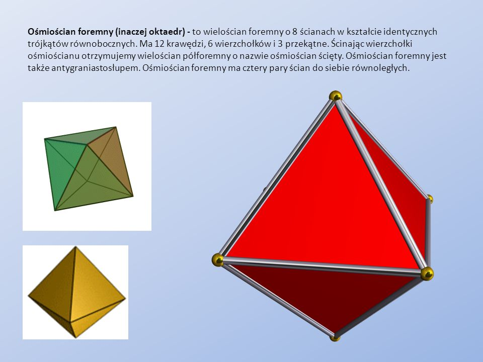 Ośmiościan foremny (inaczej oktaedr) - to wielościan foremny o 8 ścianach w kształcie identycznych trójkątów równobocznych. Ma 12 krawędzi, 6 wierzcho