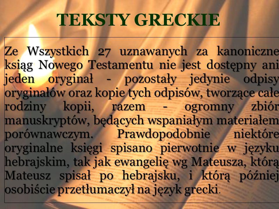 TEKSTY GRECKIE Ze Wszystkich 27 uznawanych za kanoniczne ksiąg Nowego Testamentu nie jest dostępny ani jeden oryginał - pozostały jedynie odpisy orygi