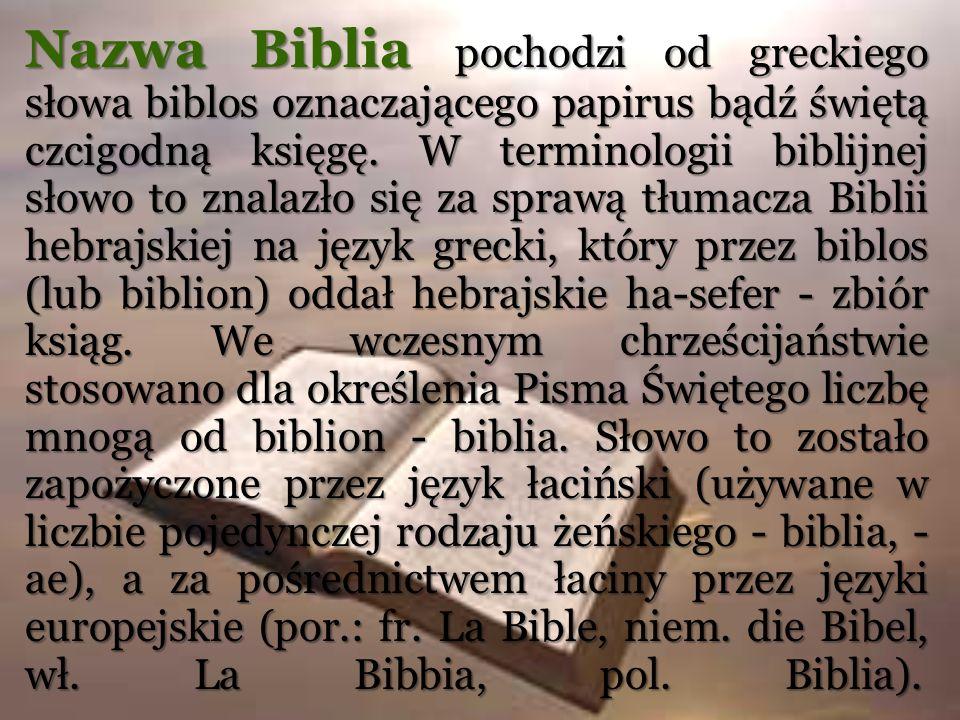 Nazwa Biblia pochodzi od greckiego słowa biblos oznaczającego papirus bądź świętą czcigodną księgę. W terminologii biblijnej słowo to znalazło się za