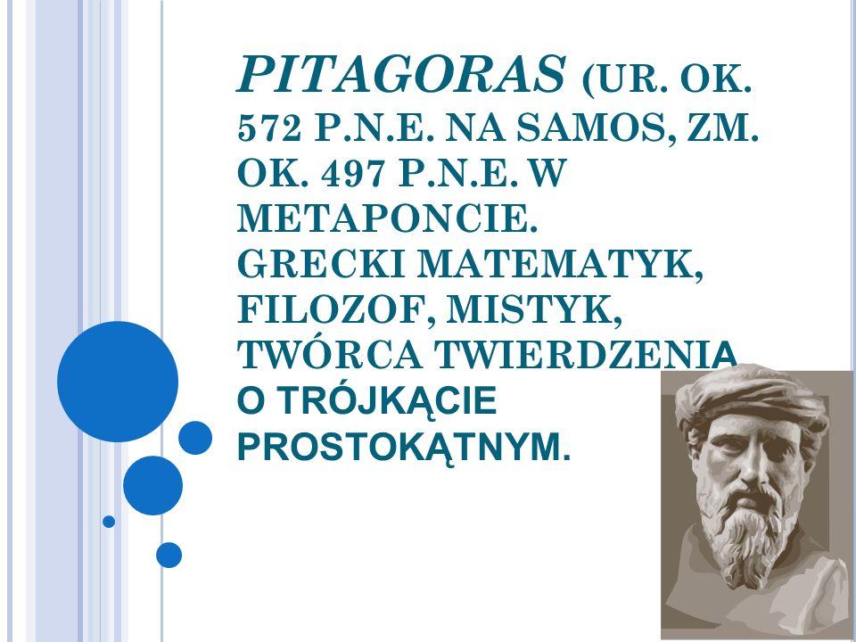 PITAGORAS (UR. OK. 572 P.N.E. NA SAMOS, ZM. OK. 497 P.N.E. W METAPONCIE. GRECKI MATEMATYK, FILOZOF, MISTYK, TWÓRCA TWIERDZENI A O TRÓJKĄCIE PROSTOKĄTN