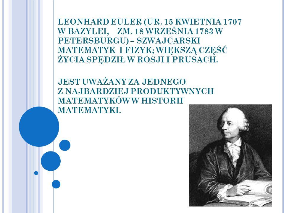 LEONHARD EULER (UR. 15 KWIETNIA 1707 W BAZYLEI, ZM. 18 WRZEŚNIA 1783 W PETERSBURGU) – SZWAJCARSKI MATEMATYK I FIZYK; WIĘKSZĄ CZĘŚĆ ŻYCIA SPĘDZIŁ W ROS