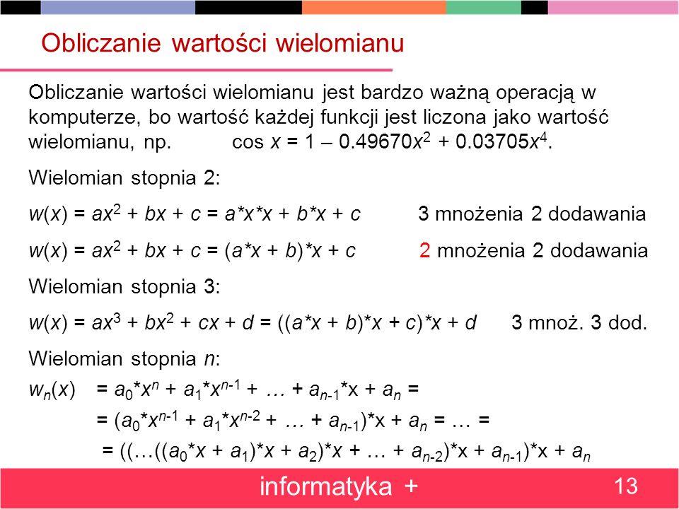 Obliczanie wartości wielomianu Obliczanie wartości wielomianu jest bardzo ważną operacją w komputerze, bo wartość każdej funkcji jest liczona jako war