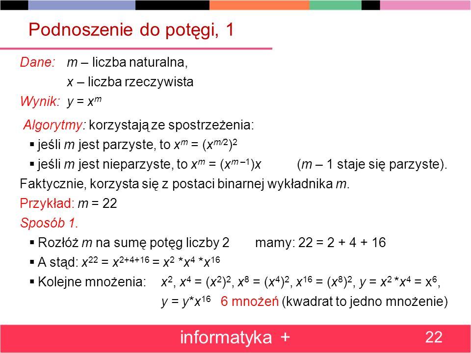 Podnoszenie do potęgi, 1 Dane: m – liczba naturalna, x – liczba rzeczywista Wynik: y = x m Algorytmy: korzystają ze spostrzeżenia: jeśli m jest parzys