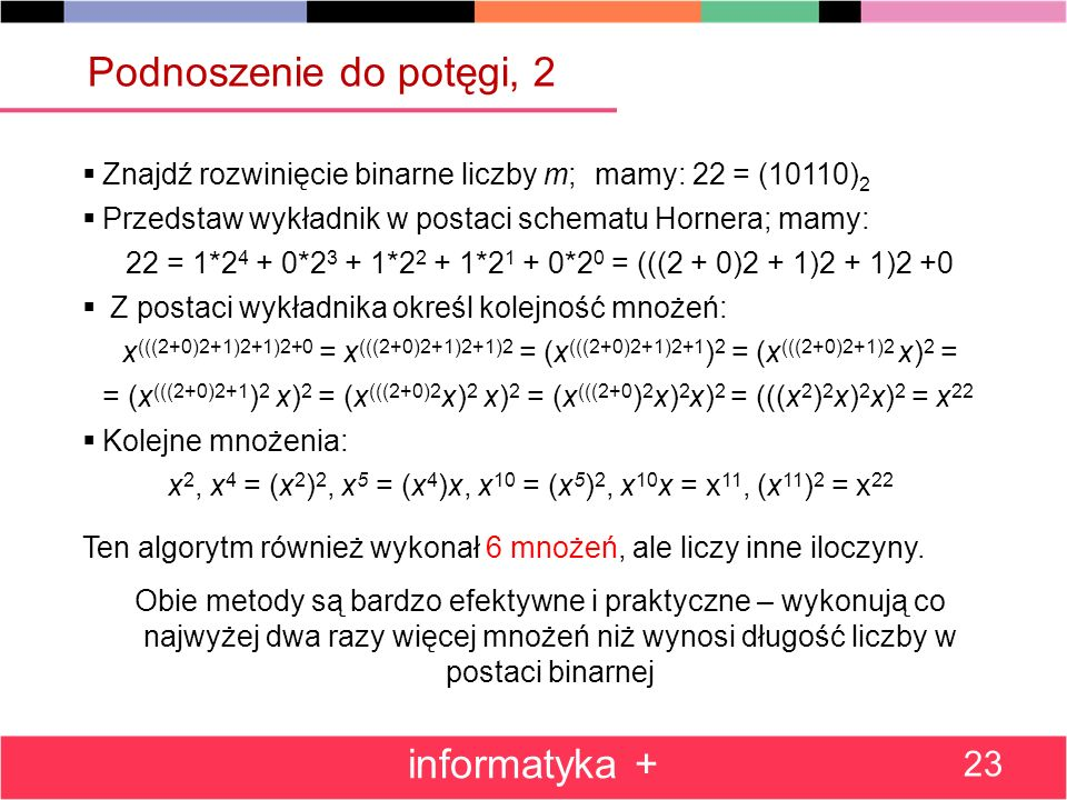 Znajdź rozwinięcie binarne liczby m;mamy: 22 = (10110) 2 Przedstaw wykładnik w postaci schematu Hornera; mamy: 22 = 1*2 4 + 0*2 3 + 1*2 2 + 1*2 1 + 0*