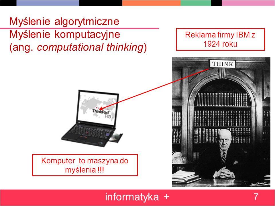 Myślenie algorytmiczne Myślenie komputacyjne (ang. computational thinking) informatyka + 7 Reklama firmy IBM z 1924 roku Komputer to maszyna do myślen
