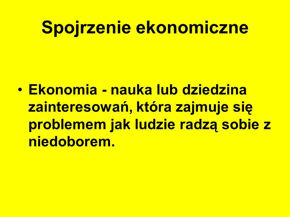 Spojrzenie ekonomiczne Ekonomia - nauka lub dziedzina zainteresowań, która zajmuje się problemem jak ludzie radzą sobie z niedoborem.