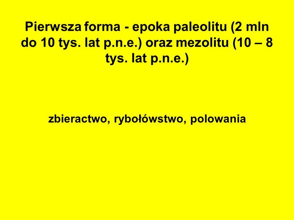 Pierwsza forma - epoka paleolitu (2 mln do 10 tys. lat p.n.e.) oraz mezolitu (10 – 8 tys. lat p.n.e.) zbieractwo, rybołówstwo, polowania