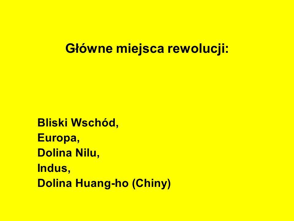 Główne miejsca rewolucji: Bliski Wschód, Europa, Dolina Nilu, Indus, Dolina Huang-ho (Chiny)
