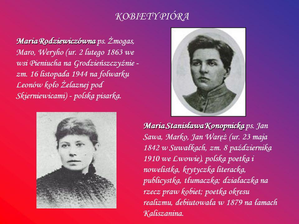 KOBIETY PIÓRA Maria Stanisława Konopnicka Maria Stanisława Konopnicka ps. Jan Sawa, Marko, Jan Waręż (ur. 23 maja 1842 w Suwałkach, zm. 8 października