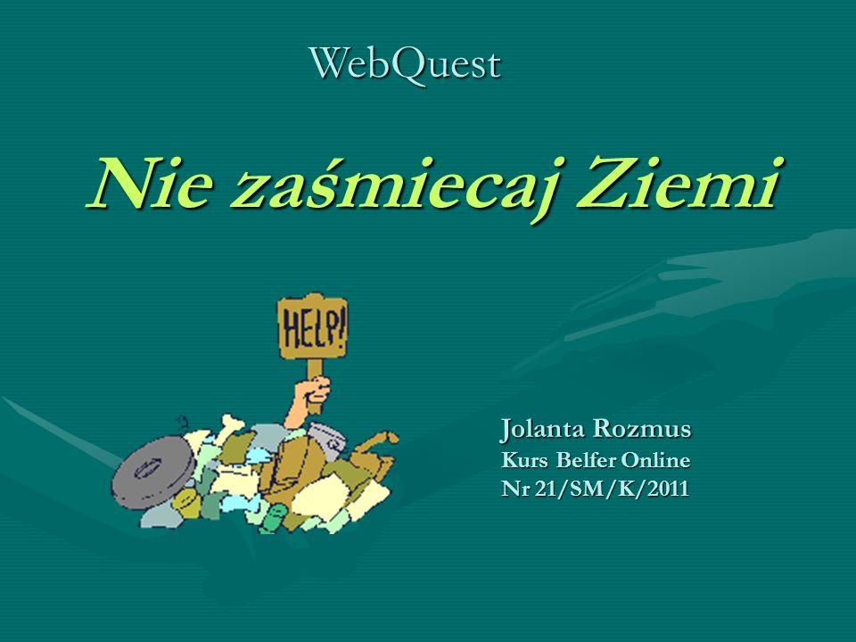 Nie zaśmiecaj Ziemi Jolanta Rozmus Kurs Belfer Online Nr 21/SM/K/2011 WebQuest