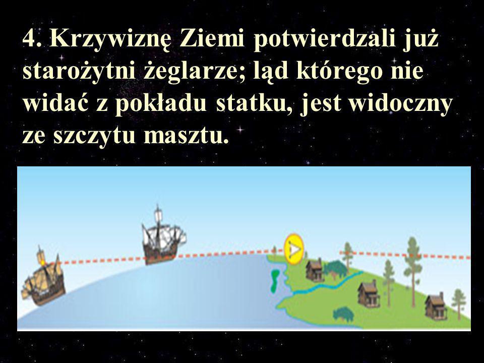 4. Krzywiznę Ziemi potwierdzali już starożytni żeglarze; ląd którego nie widać z pokładu statku, jest widoczny ze szczytu masztu.