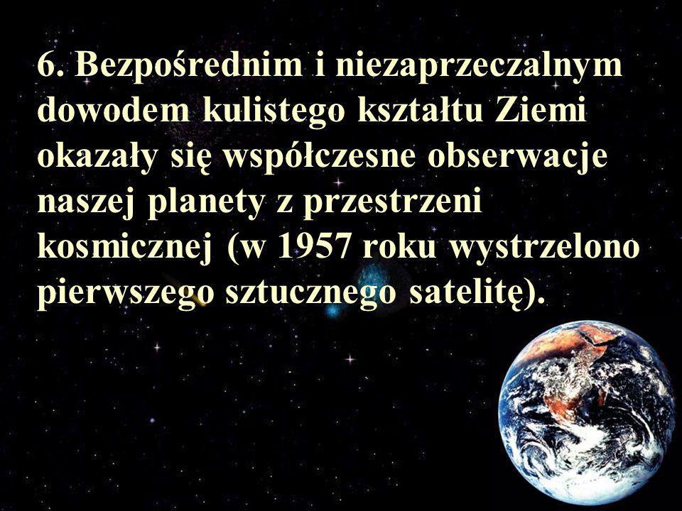 6. Bezpośrednim i niezaprzeczalnym dowodem kulistego kształtu Ziemi okazały się współczesne obserwacje naszej planety z przestrzeni kosmicznej (w 1957