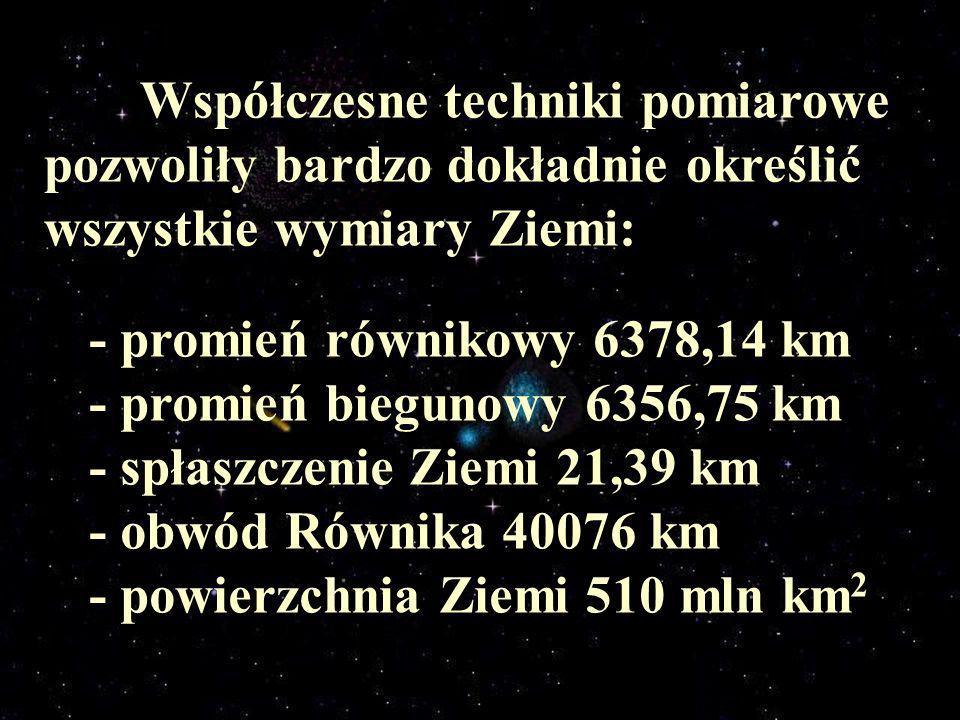 Współczesne techniki pomiarowe pozwoliły bardzo dokładnie określić wszystkie wymiary Ziemi: - promień równikowy 6378,14 km - promień biegunowy 6356,75