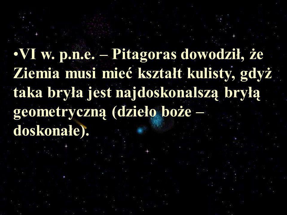 VI w. p.n.e. – Pitagoras dowodził, że Ziemia musi mieć kształt kulisty, gdyż taka bryła jest najdoskonalszą bryłą geometryczną (dzieło boże – doskonał