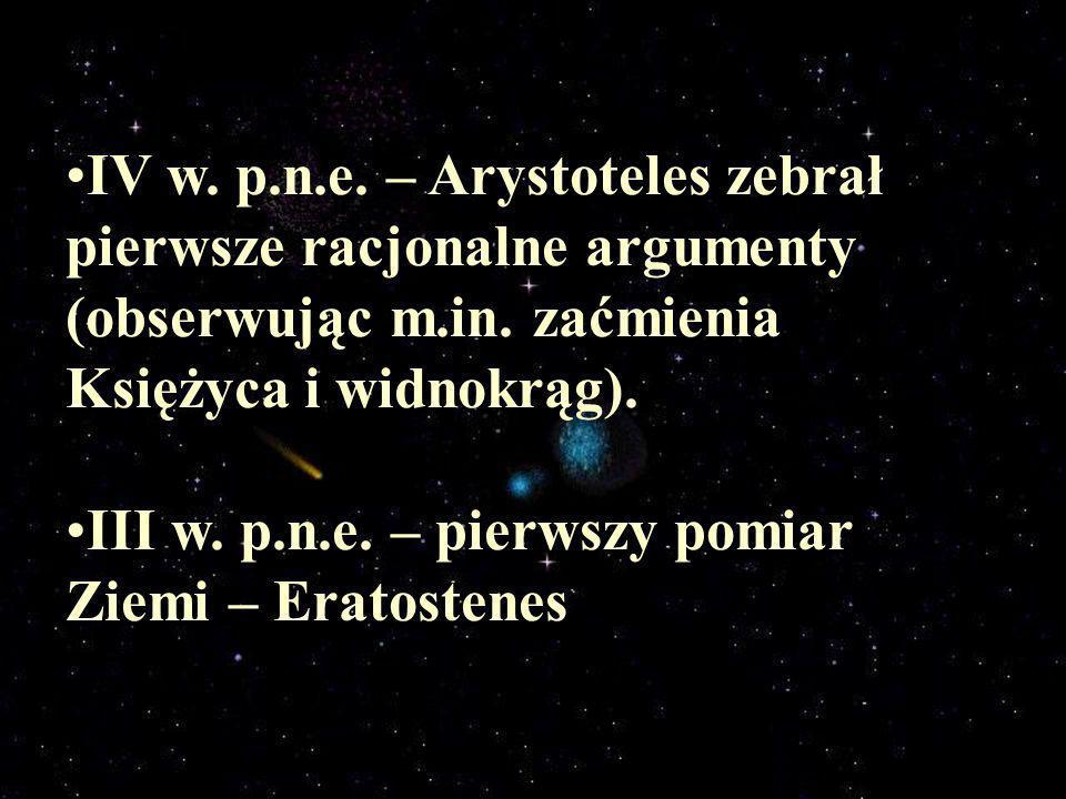 IV w. p.n.e. – Arystoteles zebrał pierwsze racjonalne argumenty (obserwując m.in. zaćmienia Księżyca i widnokrąg). III w. p.n.e. – pierwszy pomiar Zie