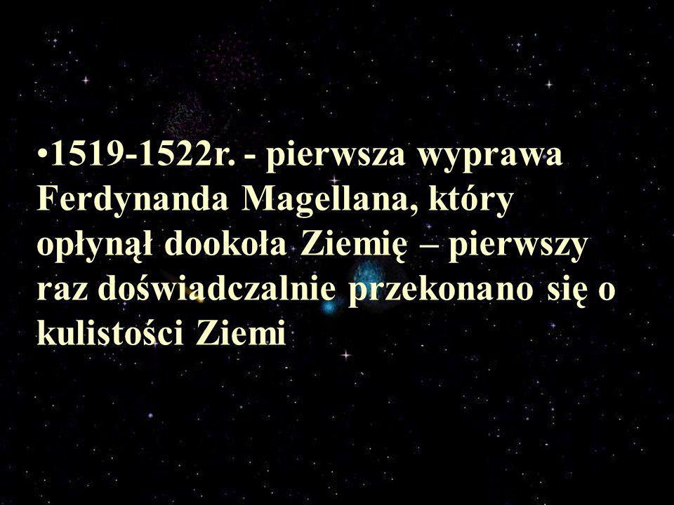 1519-1522r. - pierwsza wyprawa Ferdynanda Magellana, który opłynął dookoła Ziemię – pierwszy raz doświadczalnie przekonano się o kulistości Ziemi