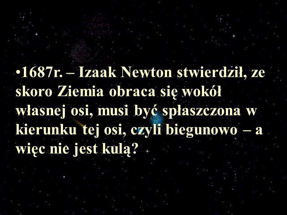 1687r. – Izaak Newton stwierdził, ze skoro Ziemia obraca się wokół własnej osi, musi być spłaszczona w kierunku tej osi, czyli biegunowo – a więc nie