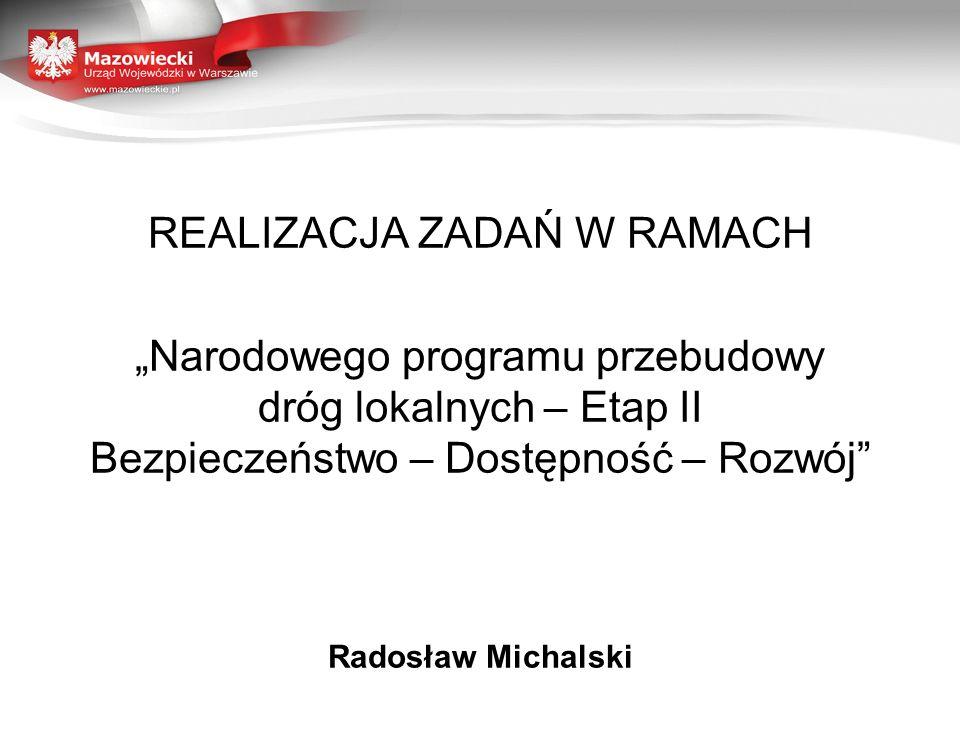 REALIZACJA ZADAŃ W RAMACH Narodowego programu przebudowy dróg lokalnych – Etap II Bezpieczeństwo – Dostępność – Rozwój Radosław Michalski